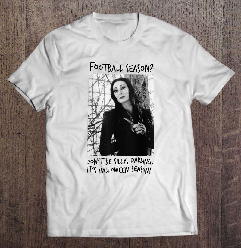 Football Season Don't Be Silly Darling It's Halloween Season Morticia Addams Version Shirt