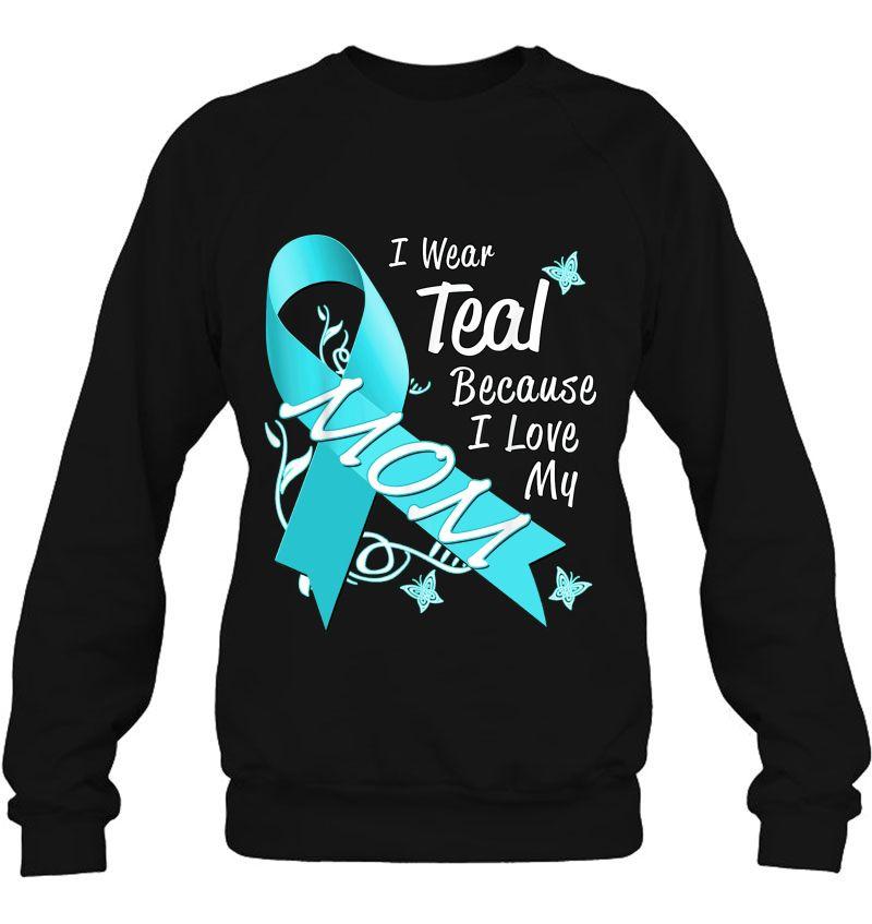 I Wear Teal Because I Love My Mom Ovarian Cancer Awareness T Shirts Teeherivar