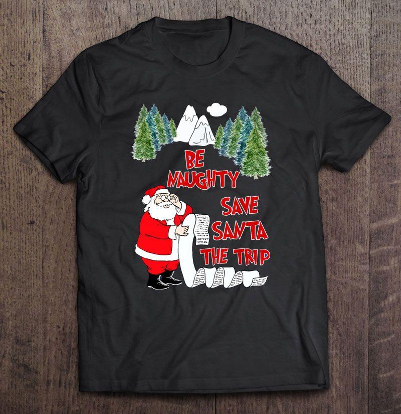 Be Naughty Save Santa The Trip Christmas Shirt