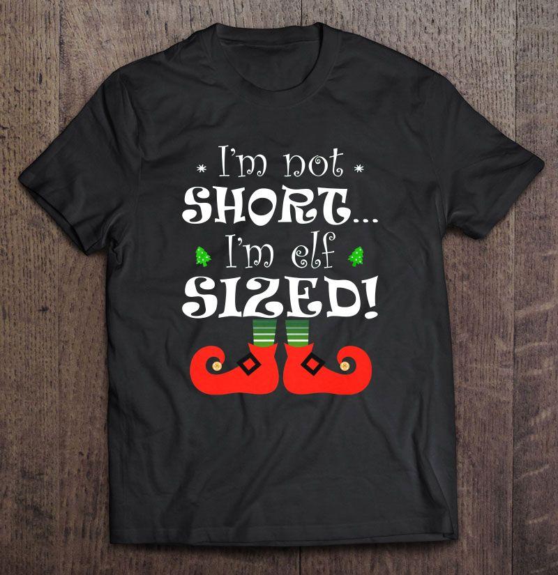 I'm Not Short I'm Elf Sized Christmas Shirt