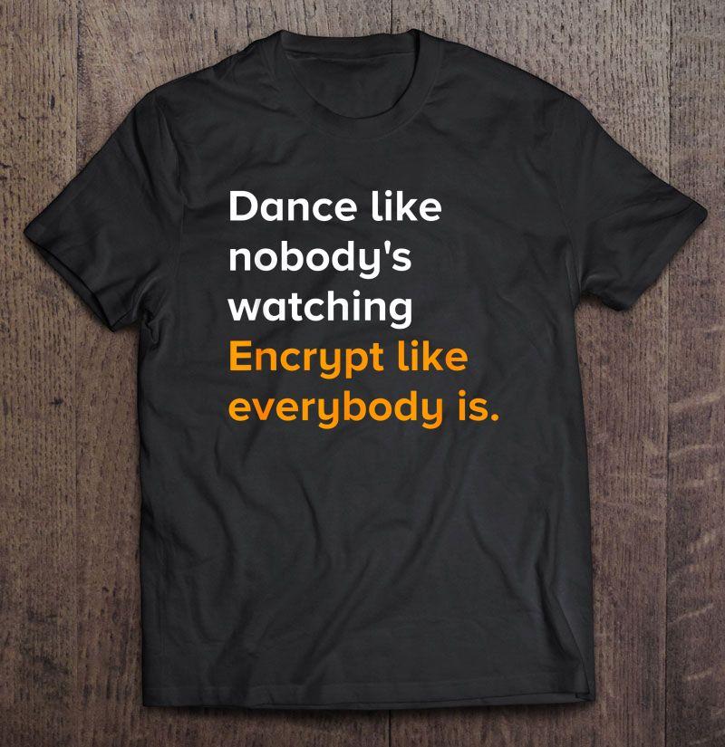 Dance Like Nobody's Watching Encrypt Like Everybody Is Shirt