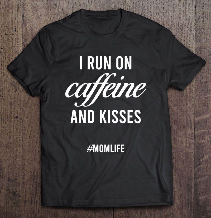 I Run On Caffeine And Kisses #Momlife Shirt