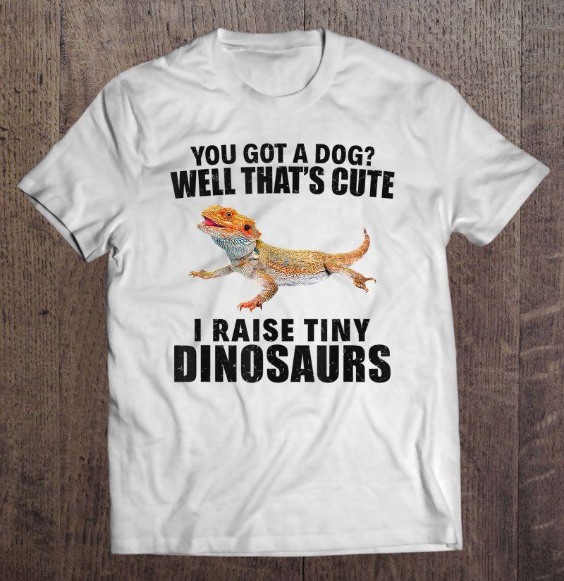 You Got A Dog I Raise Tiny Dinosaurs White Version Shirt
