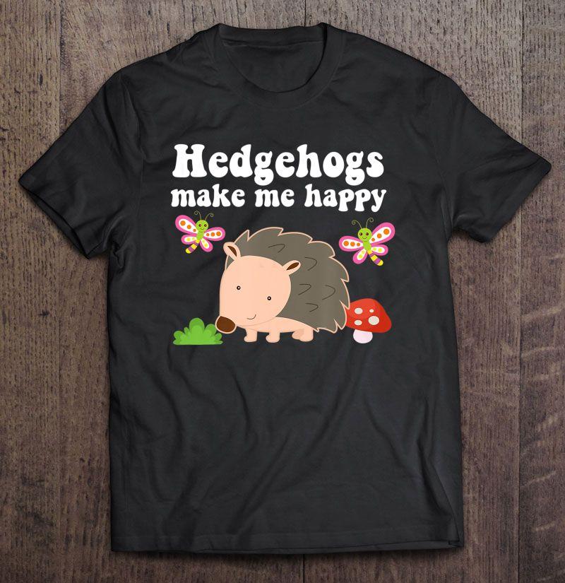 Hedgehogs Make Me Happy Cute Hedgehog Version Shirt