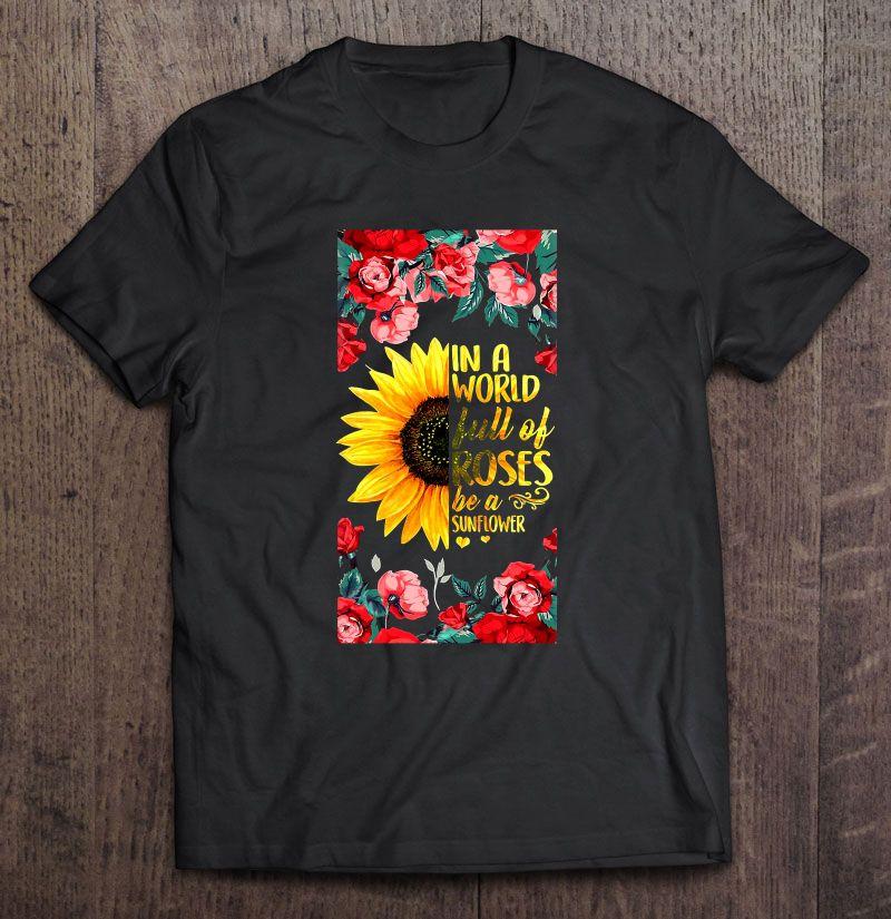 In A World Full Of Roses Be A Sunflower Roses Sunflower Shirt