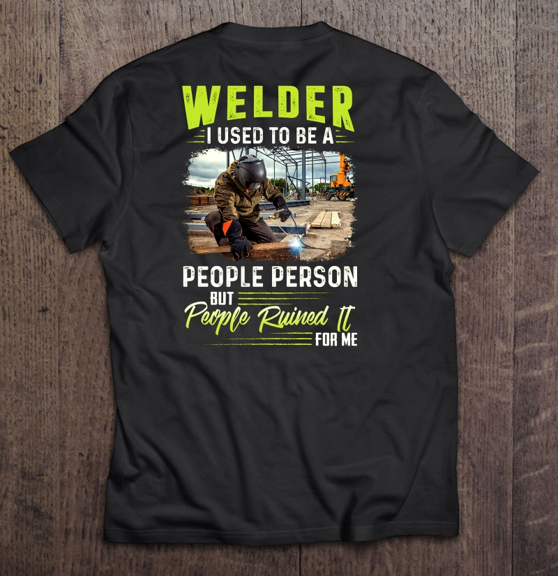Welder I Used To Be A People Person But People Ruined It For Me Shirt